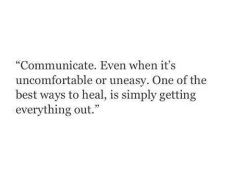 "Uncomfortableness: ""Communicate. Even when it's  uncomfortable or uneasy. One of the  best ways to heal, is simply getting  everything out."""