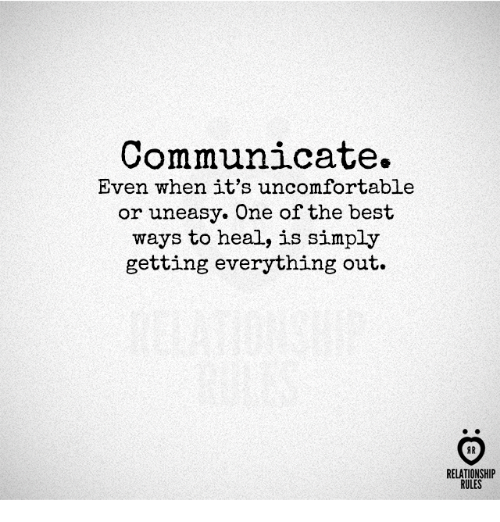 Best, One, and The Best: Communicate.  Even when it's uncomfortable  or uneasy. One of the best  ways to heal, is simply  getting everything out.  AR  RELATIONSHIP  RULES