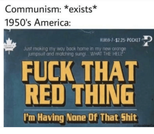 1950S: Communism: *exists*  1950's America:  81859-1-s225-POCKET  Just making my way back home in my new ora  jumpsuit and matching sungl..WHAT THE HELL  FUCK THAT  RED THING  I'm Having None Of That Shit