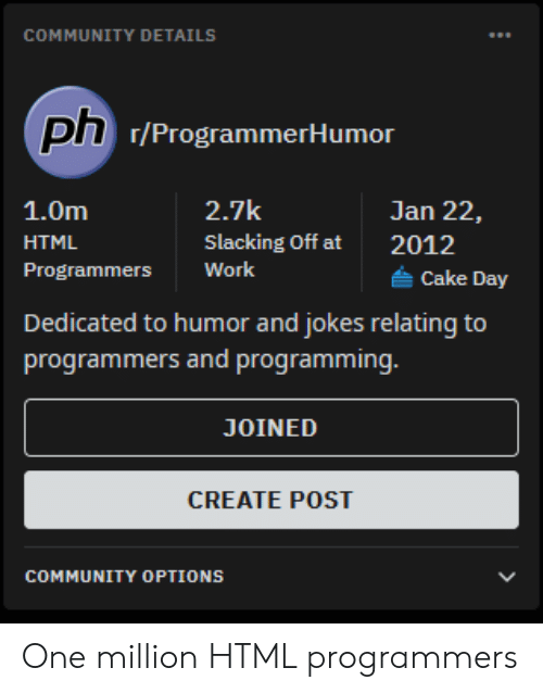 options: COMMUNITY DETAILS  ph 7/ProgrammerHumor  2.7k  1.0m  Jan 22,  Slacking Off at  HTML  2012  Work  Programmers  Cake Day  Dedicated to humor and jokes relating to  programmers and programming.  JOINED  CREATE POST  COMMUNITY OPTIONS One million HTML programmers