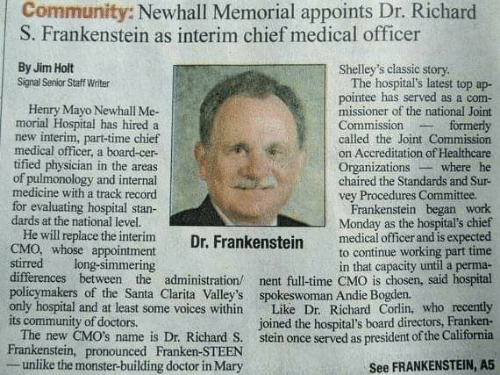 andie: Community: Newhall Memorial appoints Dr. Richard  S. Frankenstein as interim chief medical officer  By Jim Holt  Signal Senior Staff Writer  Shelley's classic story  The hospital's latest top ap-  pointee has served as a com-  missioner of the national Joint  Commission  called the Joint Commission  on Accreditation of Healthcare  Organizations  chaired the Standards and Sur-  vey Procedures Committee.  Frankenstein began work  Monday as the hospital's chief  medical officer and is expected  to continue working part time  in that capacity until a perma-  nent full-time CMO is chosen, said hospital  Henry Mayo Newhall Me-  morial Hospital has hired a  new interim, part-time chief  medical officer, a board-cer-  tified physician in the areas  of pulmonology and internal  medicine with a track record  for evaluating hospital stan-  dards at the national level.  He will replace the interim  CMO, whose appointment  stirred  differences between the administration/  policymakers of the Santa Clarita Valley's  only hospital and at least some voices within  its community of doctors.  The new CMO's name is Dr. Richard S.  Frankenstein, pronounced Franken-STEEN  unlike the monster-building doctor in Mary  formerly  where he  Dr. Frankenstein  long-simmering  spokeswoman Andie Bogden.  Like Dr. Richard Corlin, who recently  joined the hospital's board directors, Franken-  stein once served as president of the California  See FRANKENSTEIN, A5