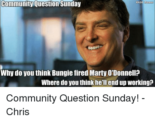 Community, Fire, and Halo: community Question Sunday  HALO MEme  Why do you think Bungie fired Marty O'Donnell?  Where do you thinkhell end up working? Community Question Sunday! -Chris