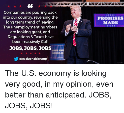 Doug, Taxes, and Good: Companies are pouring back  into our country, reversing the  long term trend of leaving.  The unemployment numbers  are looking great, and  Regulations & Taxes have  been massively Cut!  JOBS, JOBS, J0BS  PROMISES  MADE  @RealDonaldTrump  Doug coultr The U.S. economy is looking very good, in my opinion, even better than anticipated. JOBS, JOBS, JOBS!
