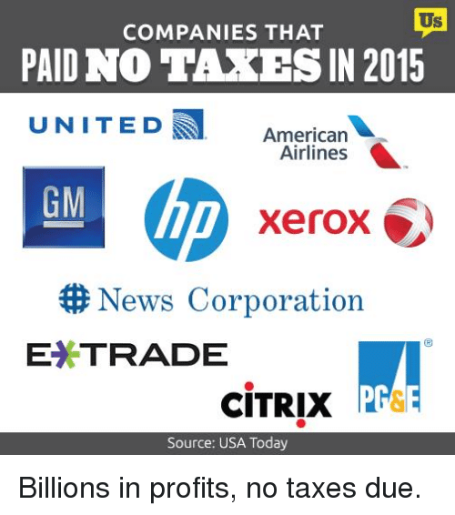 Memes, News, and Taxes: COMPANIES THAT  PAID NO TAXES IN 2015  UNITED American  Airlines  GM  Xerox  News Corporation  E*TRADE  CITRIX  Source: USA Today Billions in profits, no taxes due.