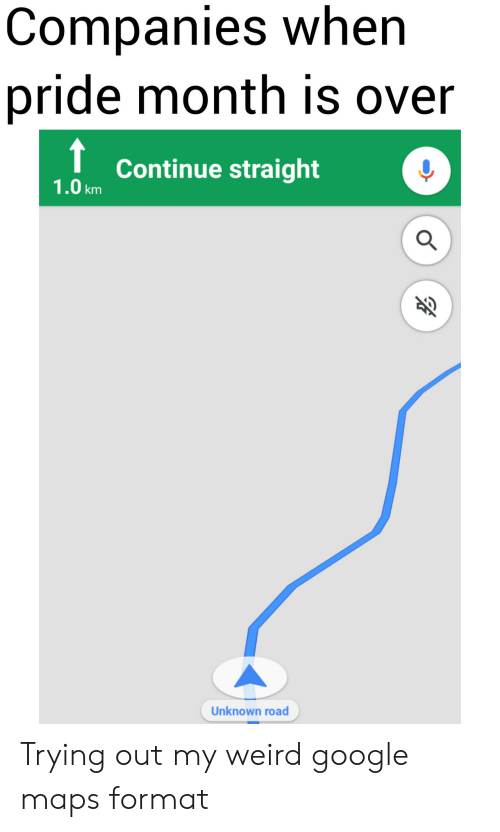 Google Maps: Companies when  pride month is over  Continue straight  1.0km  Unknown road Trying out my weird google maps format