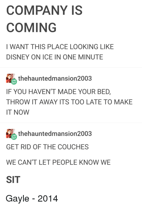Gayle: COMPANY IS  COMING  I WANT THIS PLACE LOOKING LIKE  DISNEY ON ICE IN ONE MINUTE  thehauntedmansion2003  IF YOU HAVEN'T MADE YOUR BED,  THROW IT AWAY ITS TOO LATE TO MAKE  IT NOW  thehauntedmansion2003  GET RID OF THE COUCHES  WE CAN'T LET PEOPLE KNOW WE  SIT Gayle - 2014
