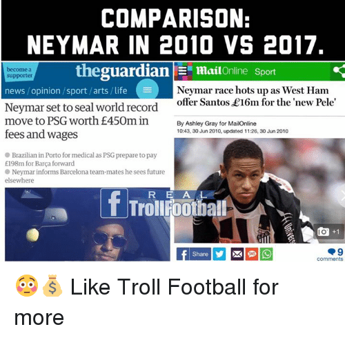 Opinionated: COMPARISON:  NEYMAR IN 2010 VS 2017  become a  supporter  thegua  rdian | Ξ mai!Online Sport  Neymar race hots up as West Ham  offer Santos £16m for the new Pele  news / opinion /sport /arts / life  Neymar set to seal world record  move to PSG worth £450m in  By Ashley Gray for MailOnline  10:43, 30 Jun 2010, updated 11:26, 30 Jun 2010  fees and wages  Brazilian in Porto for medical as PSG prepare to pay  E198m for Barça forward  Neymar informs Barcelona team-mates he sees future  elsewhere  RE A L  回+1  comments 😳💰  Like Troll Football for more