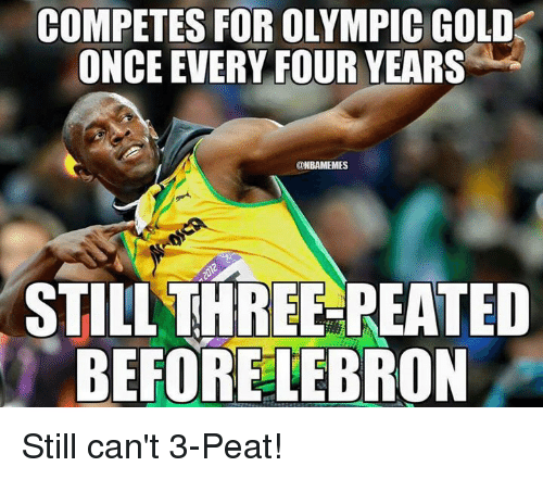 3 peat: COMPETES FOR OLYMPIC GOLD  ONCE EVERY FOUR YEARS  ONBAMEMES  STILL THREE-PEATED  BEFORE LEBRON Still can't 3-Peat!