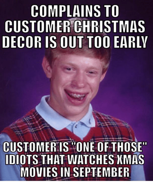 COMPLAIN TO CUSTOMER CHRISTMAS DECOR IS OUT TOO EARLY CUSTOMER IS ONE OF  THOSE IDIOTS THAT WATCHES XMAS MOVIES IN SEPTEMBER | Christmas Meme On  SIZZLE