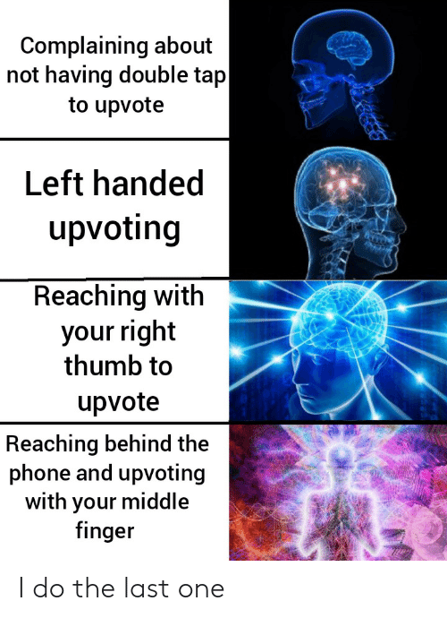 thumb: Complaining about  not having double tap  to upvote  Left handed  upvoting  Reaching with  your right  thumb to  upvote  Reaching behind the  phone and upvoting  with your middle  finger I do the last one
