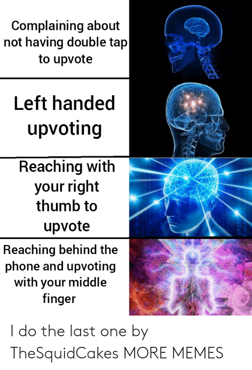 thumb: Complaining about  not having double tap  to upvote  Left handed  upvoting  Reaching with  your right  thumb to  upvote  Reaching behind the  phone and upvoting  with your middle  finger I do the last one by TheSquidCakes MORE MEMES