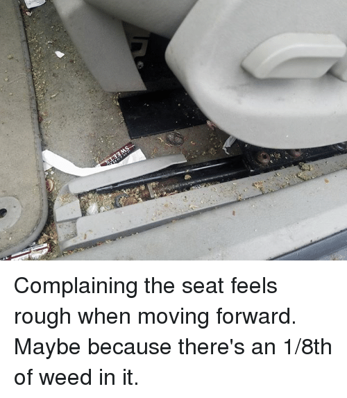 Mechanic, 8th of Weed, and  Moving Forward: Complaining the seat feels rough when moving forward. Maybe because there's an 1/8th of weed in it.