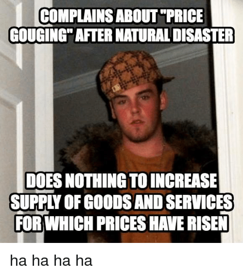 Doe, Memes, and Good: COMPLAINS ABOUT PRICE  GOUGING AFTER NATURAL DISASTER  DOES NOTHING TOINCREASE  SUPPN OF GOODS AND SERVICES  FORWHICH PRICESHAVERISEN ha ha ha ha