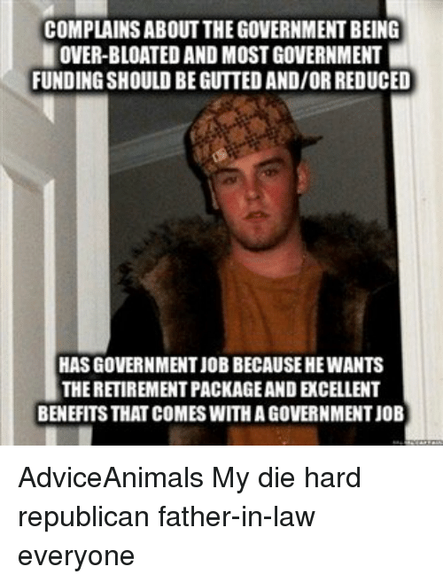 Memes, Adviceanimals, and 🤖: COMPLAINS ABOUT THEGOVERNMENTBEING  OVER-BLOATED AND MOST GOVERNMENT  FUNDING SHOULD BEGUTTED AND/ORREDUCED  HASGOVERNMENTJOBBECAUSEHEWANTS  THERETIREMENTPACKAGEANDEXCELLENT  BENEFITS THAT COMESWITHAGOVERNMENTJOB AdviceAnimals My die hard republican father-in-law everyone