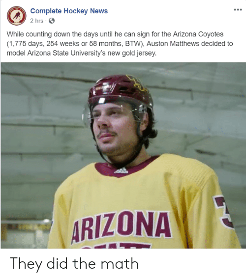 Auston Matthews: Complete Hockey News  2 hrs  While counting down the days until he can sign for the Arizona Coyotes  (1,775 days, 254 weeks or 58 months, BTW), Auston Matthews decided to  model Arizona State University's new gold jersey.  dds  ARIZONA They did the math