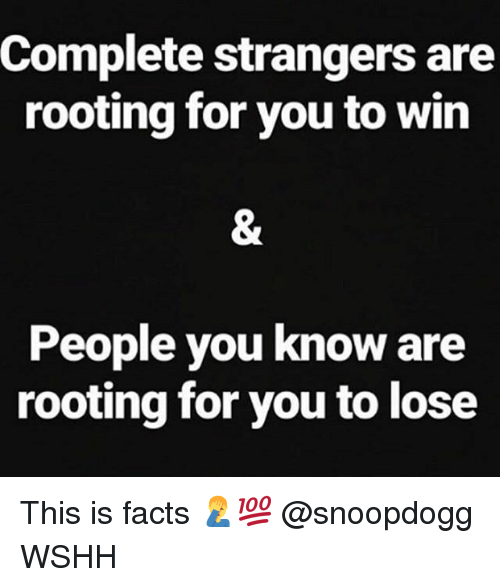 rooting for you: Complete strangers are  rooting for you to win  People you know are  rooting for you to lose This is facts 🤦‍♂️💯 @snoopdogg WSHH
