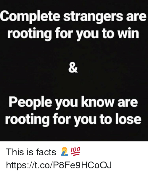 rooting for you: Complete strangers are  rooting for you to win  People you know are  rooting for you to lose This is facts 🤦‍♂️💯 https://t.co/P8Fe9HCoOJ
