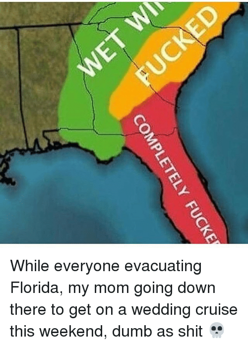 Dumb, Shit, and Cruise: COMPLETELY  FUCKE While everyone evacuating Florida, my mom going down there to get on a wedding cruise this weekend, dumb as shit 💀