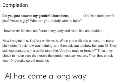 """Did You Just Assume: Completion  Did you just assume my gender? Listen here,  L: You're a dude, aren't  you? You're a guy? What are you, a dude with no balls?  I have never felt less confident in my body and more like an outsider.  Now imagine this: You're a white male. When you walk into a store, the store  clerk doesn't ask how you're doing, and then ask you to show her your ID. They  ask you questions in a polite tone, like, """"Are you male or female?"""" Then, they  check to make sure that you're the gender you say you are. Then they check  your ID to make sure it matches AI has come a long way"""