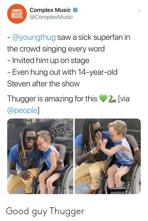 crowd: Complex Music  MUSIC@ComplexMusic  COMPLEX  @youngthug saw a sick superfan in  the crowd singing every word  - Invited him up on stage  - Even hung out with 14-year-old  Steven after the show  Thugger is amazing for this  [via  @people]  Feople  BCLUSINE  ICLUEIE  ICORIVA  Feci  WAVEB Good guy Thugger