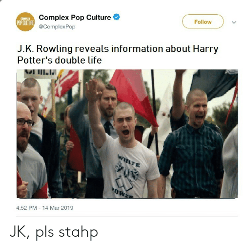pop culture: Complex Pop Culture  @ComplexPop  COMPLE  POP CUITURE  Follow  J.K. Rowling reveals information about Harry  Potter's double life  TE  4:52 PM 14 Mar 2019 JK, pls stahp