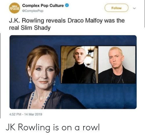 pop culture: Complex Pop Culture .  @ComplexPop  Follow  J.K. Rowling reveals Draco Malfoy was the  real Slim Shady  4:52 PM-14 Mar 2019 JK Rowling is on a rowl
