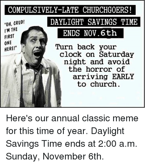 """Classic Meme: COMPULSIVELY-LATE CHURCHG0ERS!  OH, CRUD!  DAYLIGHT SAVINGS TIME  I'M THE  ENDS Nov. 6th  FIRST  ONE  Turn back your  HERE!""""  clock on Saturday  night and avoid  the horror of  arriving EARLY  to church Here's our annual classic meme for this time of year.  Daylight Savings Time ends at 2:00 a.m. Sunday, November 6th."""