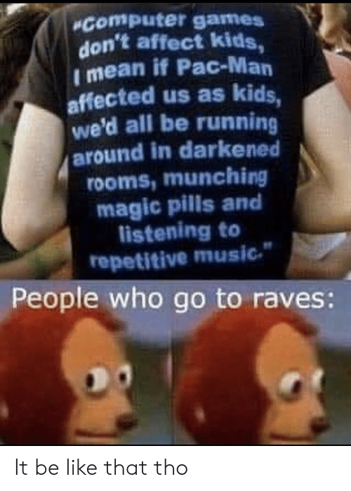 Affect: Computer games  don't affect kids,  I mean if Pac-Man  affected us as kids,  we'd all be running  around in darkened  rooms,munching  magic pills and  listening to  repetitive music  People who go to raves: It be like that tho