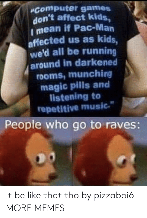 Affect: Computer games  don't affect kids,  I mean if Pac-Man  affected us as kids,  we'd all be running  around in darkened  rooms,munching  magic pills and  listening to  repetitive music  People who go to raves: It be like that tho by pizzaboi6 MORE MEMES