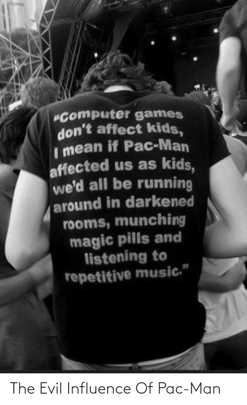 "pills: ""Computer games  don't affect kids,  Imean if Pac-Man  affected us as kids,  we'd all be running  around in darkened  rooms, munching  magic pills and  listening to  repetitive music."" The Evil Influence Of Pac-Man"