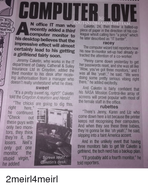 """Oakey: COMPUTER  LOVE  MEMETEAM  MAKAS  WAGE  N office IT man who  Caketin, 24, then threw a balled  recently added a third piece of paper in the direction of his col-  computer monitor to league whislt calling him """"a prick"""" which  impressive effect will almost The computer wizard told reporters how  certainly lead to his getting his new ti-monitor set-up had already at-  RATING  his desktop believes that the  he later described as """"IT banter  racey  agirlfriend fairly soon.  tracted the attention of a co-worker  Jeremy Caketin, who works in the IT """"Penny came down yesterday to get  department of Oakey, Catherall & Sulley her passwords reset, and she was all like  Insurance Ltd in Croydon, added the Wow, you've got three monitors, andI  third monitor to his desk after receiv was all like yeah', he said. """"We were  ing authorisation from a manager who doing some pretty serious vibing right  doesn't really understand what he does. there, he added excitedly  And Caketin is fairly confident that  """"It's a pretty sweet rig, right? Caketin his NASA Mission Control-like array cf  told the Croydon Aneurism and Herald. screens will prove popular with most of  sweet  The chicks are g  ing to dig this, tli the offie  right here,  rubettes  he continuedThere's Jenny, Karen and Liz who  come down here a lot because the printer  keeps not recognising their computers  And when they see these three babies  """"Check out  these guys with  only two moni-  tors, they think  they're it, the  losers. Neil's  only got one  monitor the  they're gonna be like 'oh yeah',"""" he said  slipping into a faint America accent  And in the unlikely event that having  three monitors fails to get Mr Caketin a  girfriend, the tech nerd has a backup plan.  """"I'llprobably add a fourth monitor,"""" he  stupid virgin,  he added  Screen idol?  Caketin's desk  told reporters."""