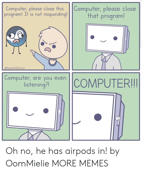 not responding: Computer, please close this Computer, please close  program! It is not responding!  that program!  @System32Comics  Compufer, dre you even  isteningr Oh no, he has airpods in! by OomMielie MORE MEMES