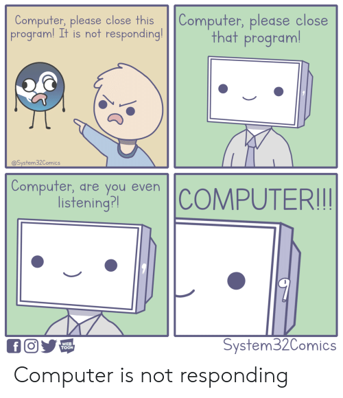 not responding: Computer, please close this Computer, pledse close  program! It is not responding!  that program  @System32Comics  Compufer, dre you even  listening?l  WEB  TOON  System32Comics Computer is not responding