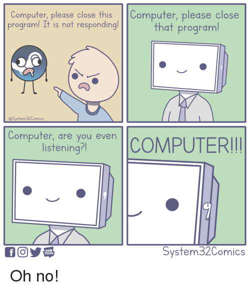 not responding: Computer, please close this Computer, pledse close  programl It is not responding!  that program  @System32Comics  Compufer, dre you even  listening?l  WEB  TOON  System32Comics Oh no!