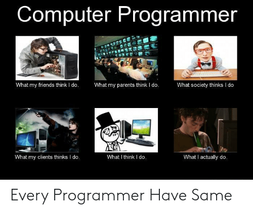 I Think I Do: Computer Programmer  What my parents think I do.  What my friends think I do.  What society thinks I do  What I think I do.  What I actually do.  What my clients thinks I do. Every Programmer Have Same