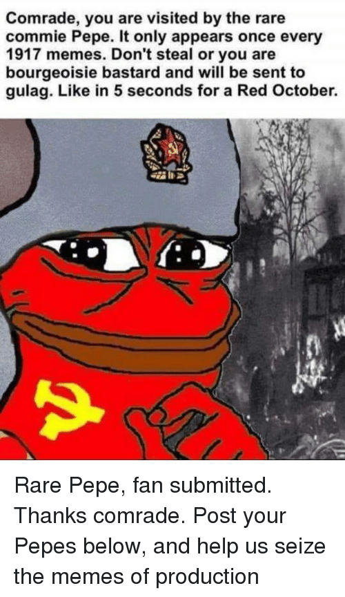 Meme, Memes, and Help: Comrade, you are visited by the rare  commie Pepe. It only appears once every  1917 memes. Don't steal or you are  bourgeoisie bastard and will be sent to  gulag. Like in 5 seconds for a Red October. Rare Pepe, fan submitted. Thanks comrade. Post your Pepes below, and help us seize the memes of production