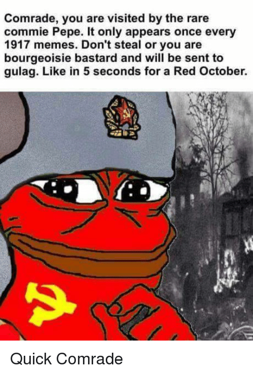 Memes, Pepe, and Bourgeoisie: Comrade, you are visited by the rare  commie Pepe. It only appears once every  1917 memes. Don't steal or you are  bourgeoisie bastard and will be sent to  gulag. Like in 5 seconds for a Red October. Quick Comrade