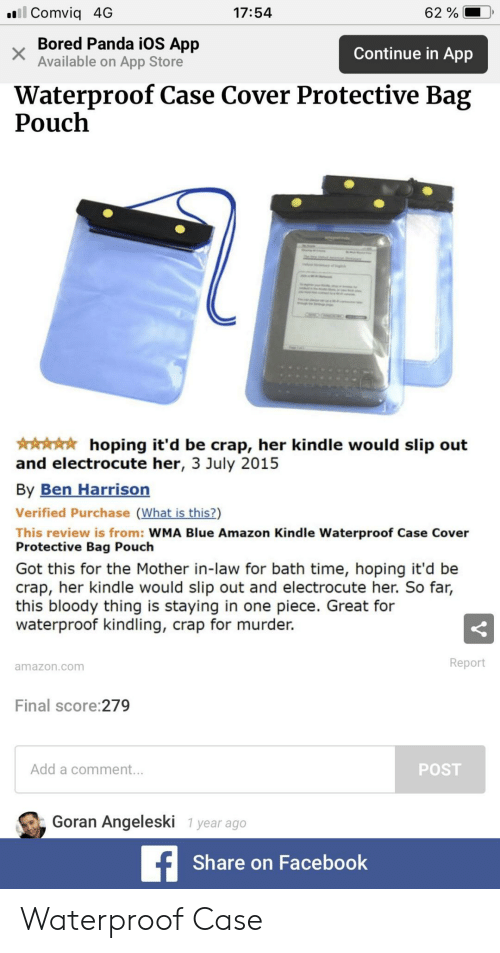 Share On: . Comviq 4G  17:54  62 %  Bored Panda iOS App  Available on App Store  Continue in App  Waterproof Case Cover Protective Bag  Pouch  hoping it'd be crap, her kindle would slip out  and electrocute her, 3 July 2015  By Ben Harrisorn  Verified Purchase (What is this?)  This review is from: WMA Blue Amazon Kindle Waterproof Case Cover  Protective Bag Pouch  Got this for the Mother in-law for bath time, hoping it'd be  crap, her kindle would slip out and electrocute her. So far,  this bloody thing is staying in one piece. Great for  waterproof kindling, crap for murder.  Report  amazon.com  Final score:279  Add a comment.  POST  Goran Angeleski 1 year ago  Share on Facebook Waterproof Case