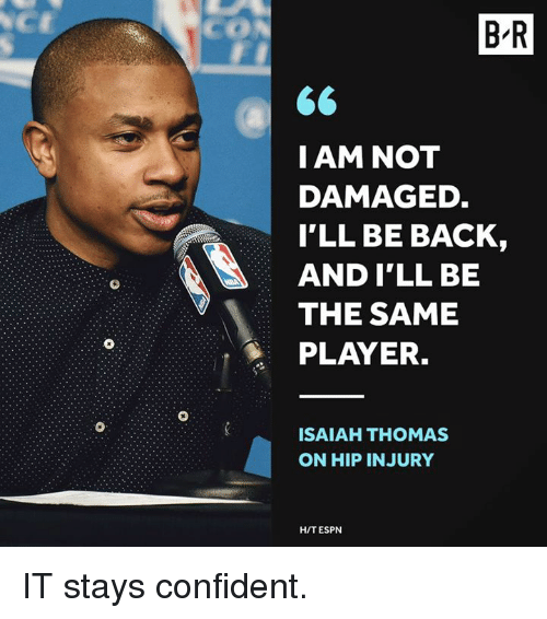 Espn, Back, and Isaiah Thomas: CON  B-R  I AM NOT  DAMAGED  I'LL BE BACK,  AND I'LL BE  THE SAME  PLAYER.  ISAIAH THOMAS  ON HIP INJURY  HIT ESPN IT stays confident.