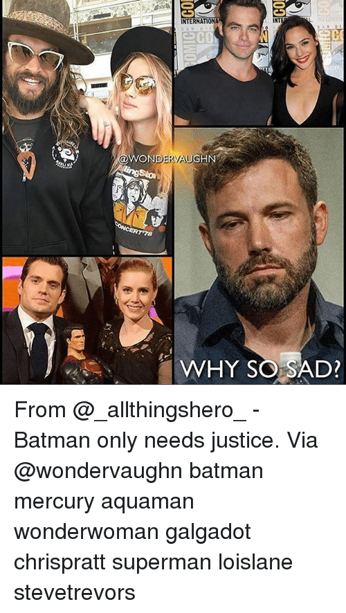 Batman, Memes, and Superman: CON  INTERNATIONA  NT  ON  RAUGHN  TWHY SO SAD? From @_allthingshero_ - Batman only needs justice. Via @wondervaughn batman mercury aquaman wonderwoman galgadot chrispratt superman loislane stevetrevors