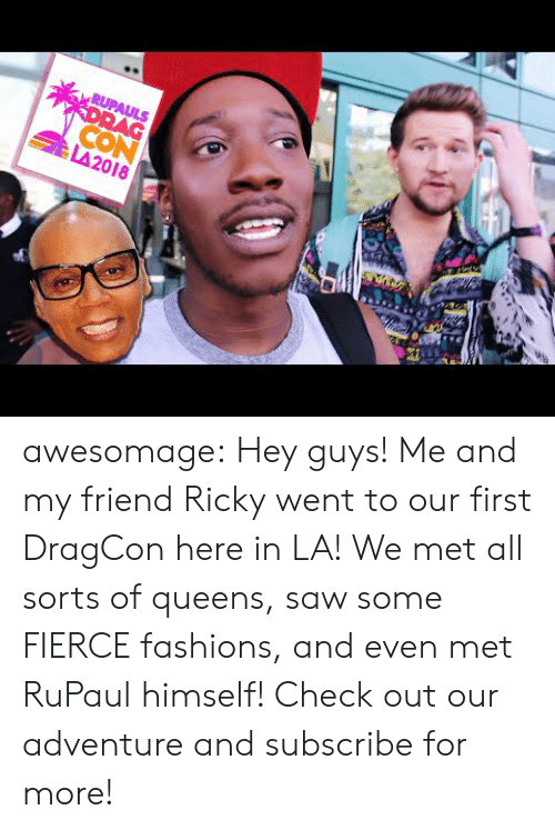 RuPaul: CON  LA2018 awesomage:    Hey guys! Me and my friend Ricky went to our first DragCon here in LA! We met all sorts of queens, saw some FIERCE fashions, and even met RuPaul himself! Check out our adventure and subscribe for more!
