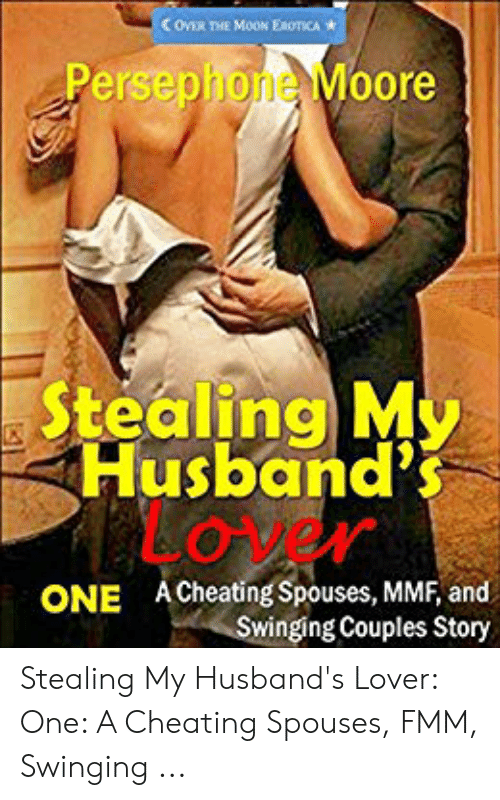 Cheating Spouse Meme: Con THE MOON EROTCA  Persephone Moore  Stealing M  Husband's  LOVEN  ACheating Spouses, MMF, and  Swinging Couples Story  ONE Stealing My Husband's Lover: One: A Cheating Spouses, FMM, Swinging ...