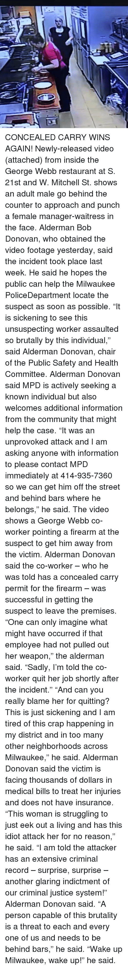 "donovan: CONCEALED CARRY WINS AGAIN! Newly-released video (attached) from inside the George Webb restaurant at S. 21st and W. Mitchell St. shows an adult male go behind the counter to approach and punch a female manager-waitress in the face. Alderman Bob Donovan, who obtained the video footage yesterday, said the incident took place last week. He said he hopes the public can help the Milwaukee PoliceDepartment locate the suspect as soon as possible. ""It is sickening to see this unsuspecting worker assaulted so brutally by this individual,"" said Alderman Donovan, chair of the Public Safety and Health Committee. Alderman Donovan said MPD is actively seeking a known individual but also welcomes additional information from the community that might help the case. ""It was an unprovoked attack and I am asking anyone with information to please contact MPD immediately at 414-935-7360 so we can get him off the street and behind bars where he belongs,"" he said. The video shows a George Webb co-worker pointing a firearm at the suspect to get him away from the victim. Alderman Donovan said the co-worker – who he was told has a concealed carry permit for the firearm – was successful in getting the suspect to leave the premises. ""One can only imagine what might have occurred if that employee had not pulled out her weapon,"" the alderman said. ""Sadly, I'm told the co-worker quit her job shortly after the incident."" ""And can you really blame her for quitting? This is just sickening and I am tired of this crap happening in my district and in too many other neighborhoods across Milwaukee,"" he said. Alderman Donovan said the victim is facing thousands of dollars in medical bills to treat her injuries and does not have insurance. ""This woman is struggling to just eek out a living and has this idiot attack her for no reason,"" he said. ""I am told the attacker has an extensive criminal record – surprise, surprise – another glaring indictment of our criminal justice system!"" Alderman Donovan said. ""A person capable of this brutality is a threat to each and every one of us and needs to be behind bars,"" he said. ""Wake up Milwaukee, wake up!"" he said."