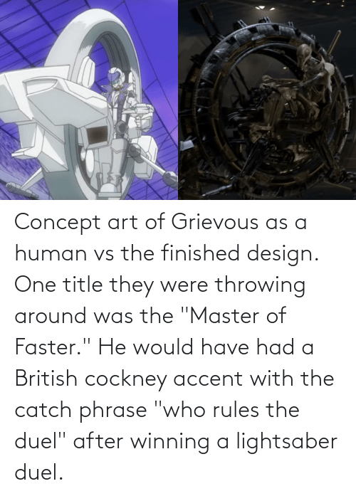 """cockney: Concept art of Grievous as a human vs the finished design. One title they were throwing around was the """"Master of Faster."""" He would have had a British cockney accent with the catch phrase """"who rules the duel"""" after winning a lightsaber duel."""