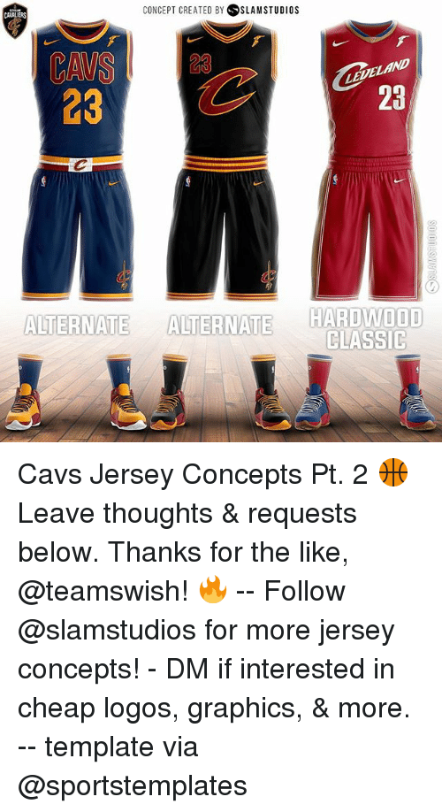 Cavs, Memes, and Logos: CONCEPT CREATED BY SLAM STUDIOS  CAWALIERS  CAVS23  23  23  ND  23  ALTERNATE ALTENATE  HARDWOOD  CLASSIC Cavs Jersey Concepts Pt. 2 🏀 Leave thoughts & requests below. Thanks for the like, @teamswish! 🔥 -- Follow @slamstudios for more jersey concepts! - DM if interested in cheap logos, graphics, & more. -- template via @sportstemplates