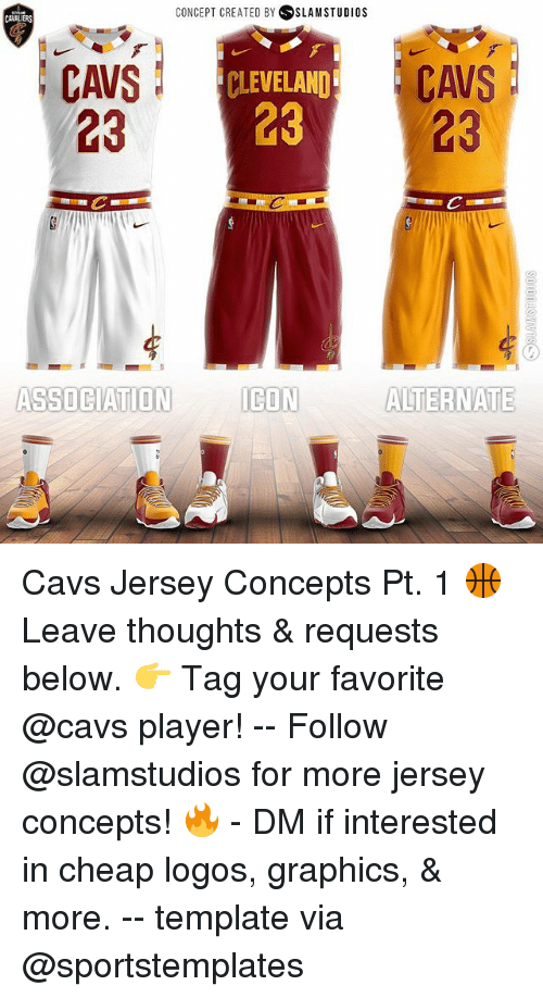 Cavs, Memes, and Cleveland: CONCEPT CREATED BY SLAM STUDIOS  CAWALIERS  CAVSC  23 23  CAVS  23  CLEVELAND  STON EON ALTERNATE  ICON  ASSOCIATION Cavs Jersey Concepts Pt. 1 🏀 Leave thoughts & requests below. 👉 Tag your favorite @cavs player! -- Follow @slamstudios for more jersey concepts! 🔥 - DM if interested in cheap logos, graphics, & more. -- template via @sportstemplates