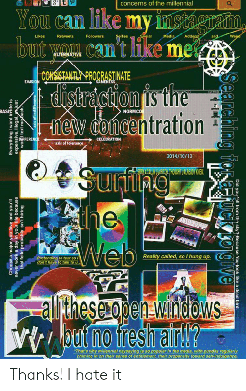 """pundits: concerns of the millennial  You can ike my instágraim,  but yon can't ike me  Addero  Weod  Sosial  Retweets  Followers  Media  Likes  and  ALTERNATIVE  CONSISTANTL PROCRASTINATE  SAMENES  EVASION  listraction is the  hew concentration  BASIE  NORMCO  CELEBRATION  Diff FERENC  axis of tolerance  2014/10/13  Sunfing  the  Web  SPRY LCAULNUARITCK THOUGHT U ALREADY KNEW  498  Reality called, so I hung up  Pretending to text so l  don't have to talk to u..  altheseopenawndows  Vbut no fresh airW?  """"That's why millennial naysaying is so popular in the media, with pundits regularly  chiming in on their sense of entitlement, their propensity toward self-indulgence  Choose a major you love and you'll  never work a day in your life because  that feild probably isn't hiring  Everything I want irife is  expensive, Illegal, just  wot text me back.  Searching f  Did you ll from the sky? Because You look like a dead bird. Thanks! I hate it"""