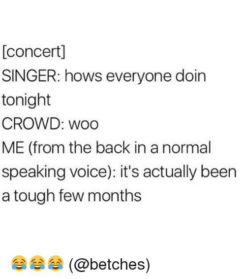 Memes, Voice, and Tough: [concert]  SINGER: hows everyone doin  tonight  CROWD: woo  ME (from the back in a normal  speaking voice): it's actually been  a tough few months 😂😂😂 (@betches)