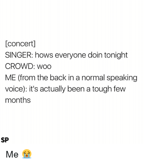 Voice, Tough, and Back: [concert]  SINGER: hows everyone doin tonight  CROWD: woo  ME (from the back in a normal speaking  voice): it's actually been a tough few  months  SP Me 😭