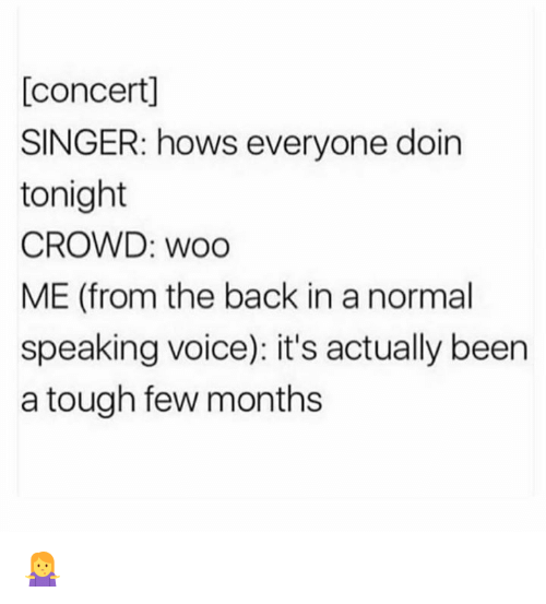 Memes, Voice, and Tough: [concert]  SINGER: hows everyone doin  tonight  CROWD: woo  ME (from the back in a normal  speaking voice): it's actually been  a tough few months 🤷‍♀️